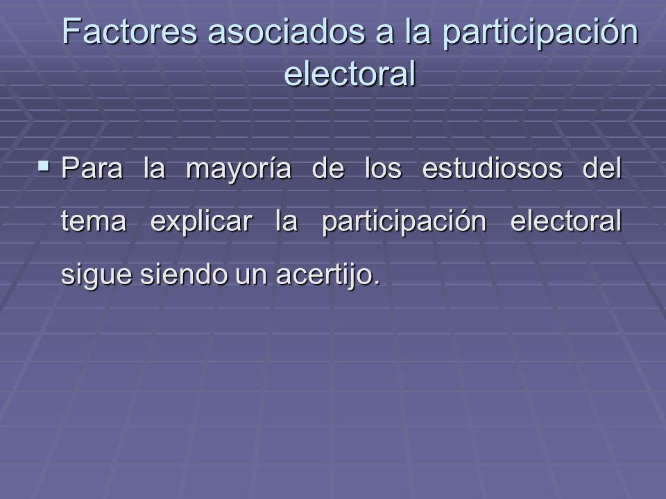 Factores asociados a la participación electoral Para la mayoría de los estudiosos del tema explicar la participación electoral sigue siendo un acertij