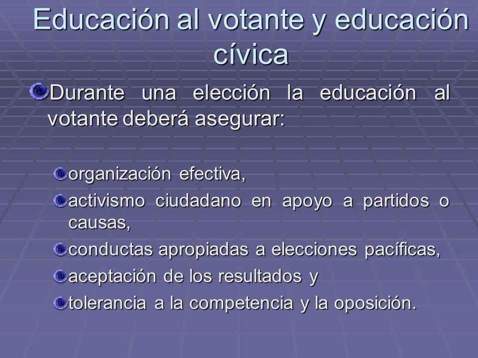 Educación al votante y educación cívica Durante una elección la educación al votante deberá asegurar: organización efectiva, activismo ciudadano en ap