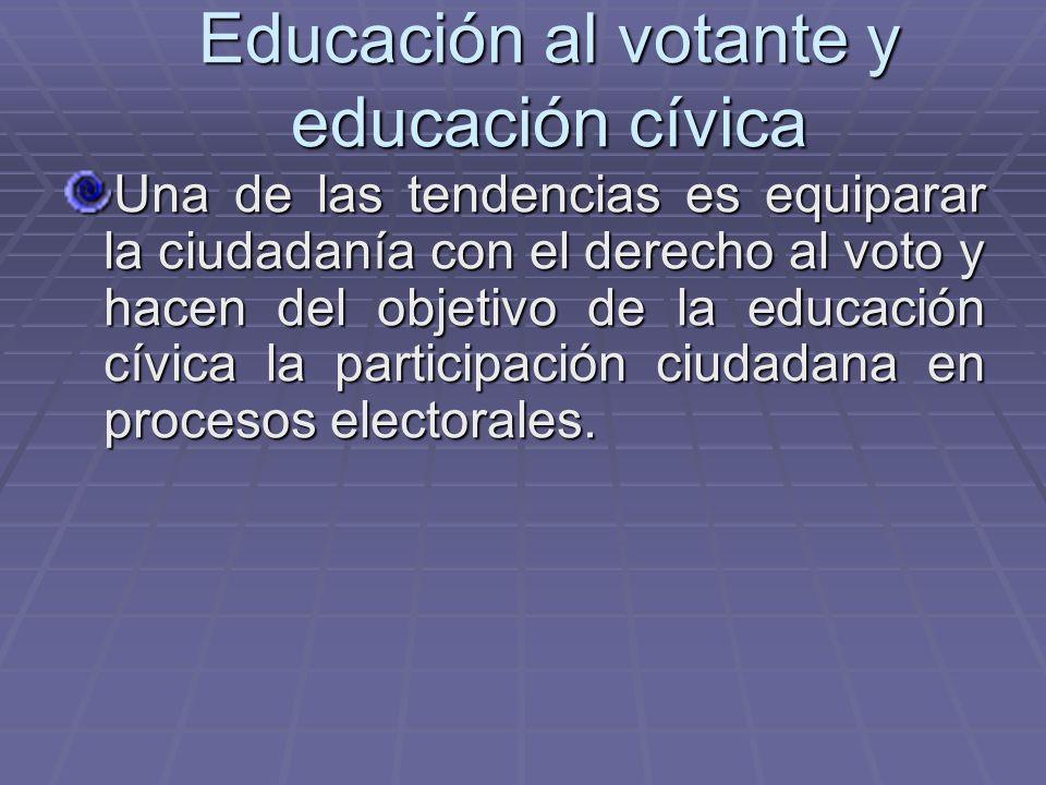 Educación al votante y educación cívica Una de las tendencias es equiparar la ciudadanía con el derecho al voto y hacen del objetivo de la educación c