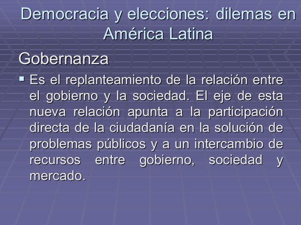 Democracia y elecciones: dilemas en América Latina Gobernanza Es el replanteamiento de la relación entre el gobierno y la sociedad. El eje de esta nue