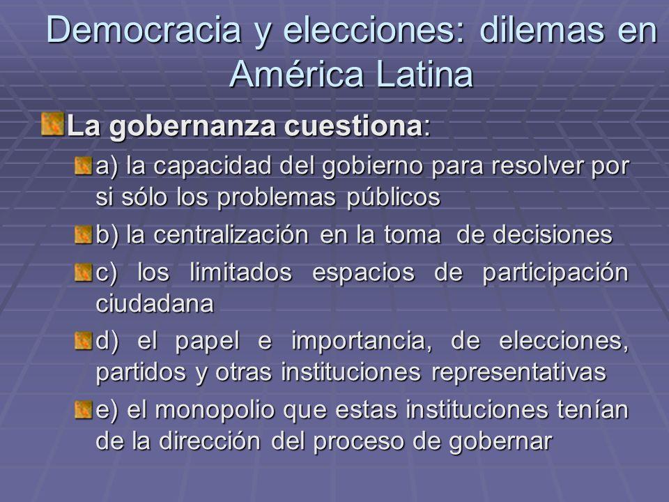 Democracia y elecciones: dilemas en América Latina La gobernanza cuestiona: a) la capacidad del gobierno para resolver por si sólo los problemas públi