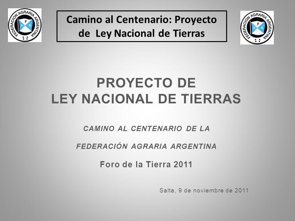Camino al Centenario: Proyecto de Ley Nacional de Tierras PROYECTO DE LEY NACIONAL DE TIERRAS CAMINO AL CENTENARIO DE LA FEDERACIÓN AGRARIA ARGENTINA Foro de la Tierra 2011 Salta, 9 de noviembre de 2011