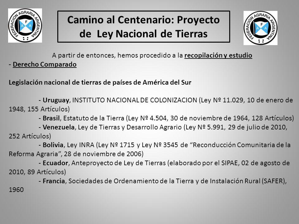 Camino al Centenario: Proyecto de Ley Nacional de Tierras A partir de entonces, hemos procedido a la recopilación y estudio - Derecho Comparado Legislación nacional de tierras de países de América del Sur - Uruguay, INSTITUTO NACIONAL DE COLONIZACION (Ley Nº 11.029, 10 de enero de 1948, 155 Artículos) - Brasil, Estatuto de la Tierra (Ley Nº 4.504, 30 de noviembre de 1964, 128 Artículos) - Venezuela, Ley de Tierras y Desarrollo Agrario (Ley Nº 5.991, 29 de julio de 2010, 252 Artículos) - Bolivia, Ley INRA (Ley Nº 1715 y Ley Nº 3545 de Reconducción Comunitaria de la Reforma Agraria, 28 de noviembre de 2006) - Ecuador, Anteproyecto de Ley de Tierras (elaborado por el SIPAE, 02 de agosto de 2010, 89 Artículos) - Francia, Sociedades de Ordenamiento de la Tierra y de Instalación Rural (SAFER), 1960