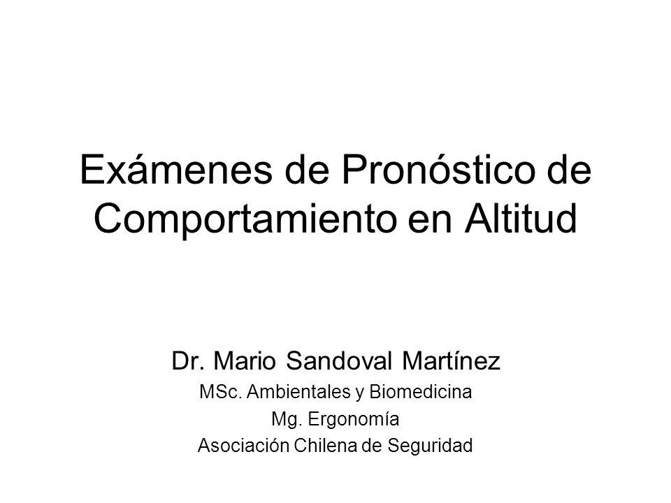 Exámenes de Pronóstico de Comportamiento en Altitud Dr. Mario Sandoval Martínez MSc. Ambientales y Biomedicina Mg. Ergonomía Asociación Chilena de Seg