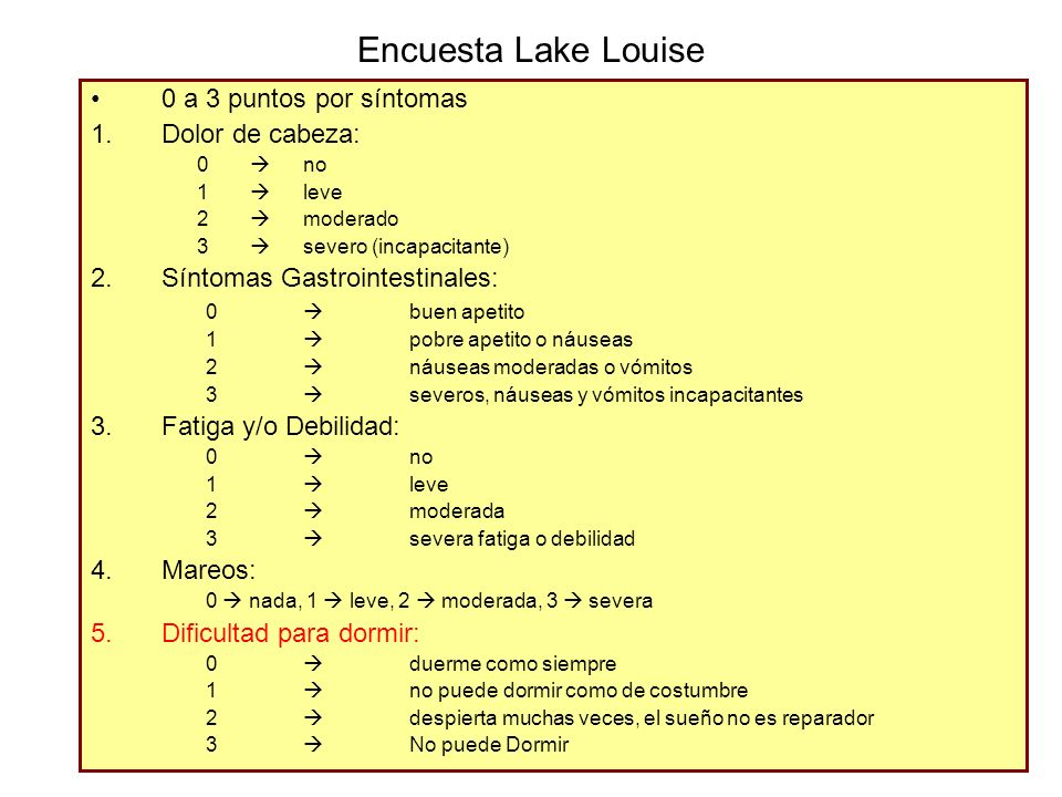 Encuesta Lake Louise 0 a 3 puntos por síntomas 1.Dolor de cabeza: 0 no 1 leve 2 moderado 3 severo (incapacitante) 2.Síntomas Gastrointestinales: 0 bue