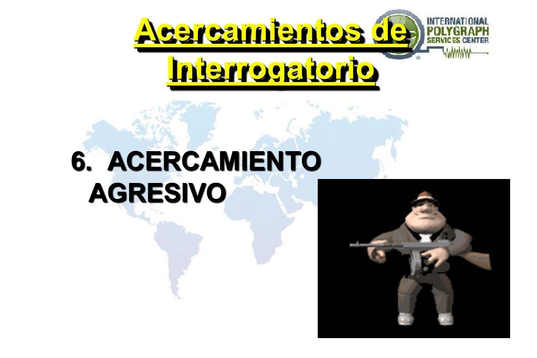 Acercamientos de Interrogatorio 6. ACERCAMIENTO AGRESIVO