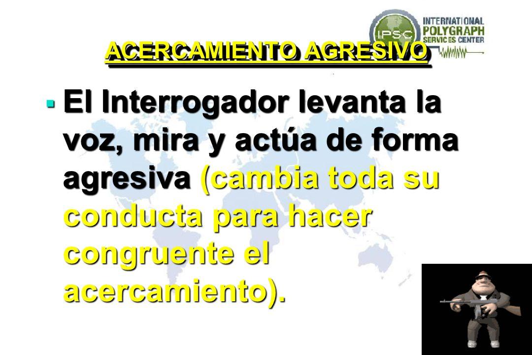 ACERCAMIENTO AGRESIVO El Interrogador levanta la voz, mira y actúa de forma agresiva (cambia toda su conducta para hacer congruente el acercamiento).