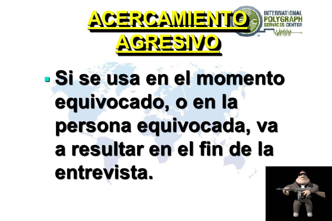 ACERCAMIENTO AGRESIVO Si se usa en el momento equivocado, o en la persona equivocada, va a resultar en el fin de la entrevista.