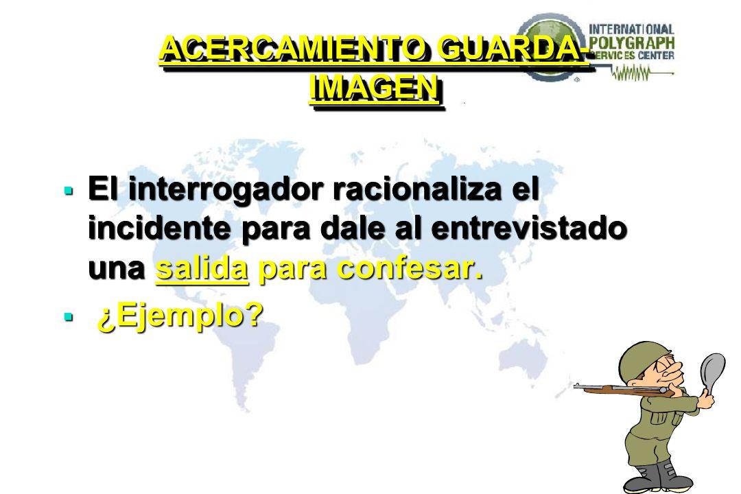 ACERCAMIENTO GUARDA- IMAGEN El interrogador racionaliza el incidente para dale al entrevistado una salida para confesar. El interrogador racionaliza e