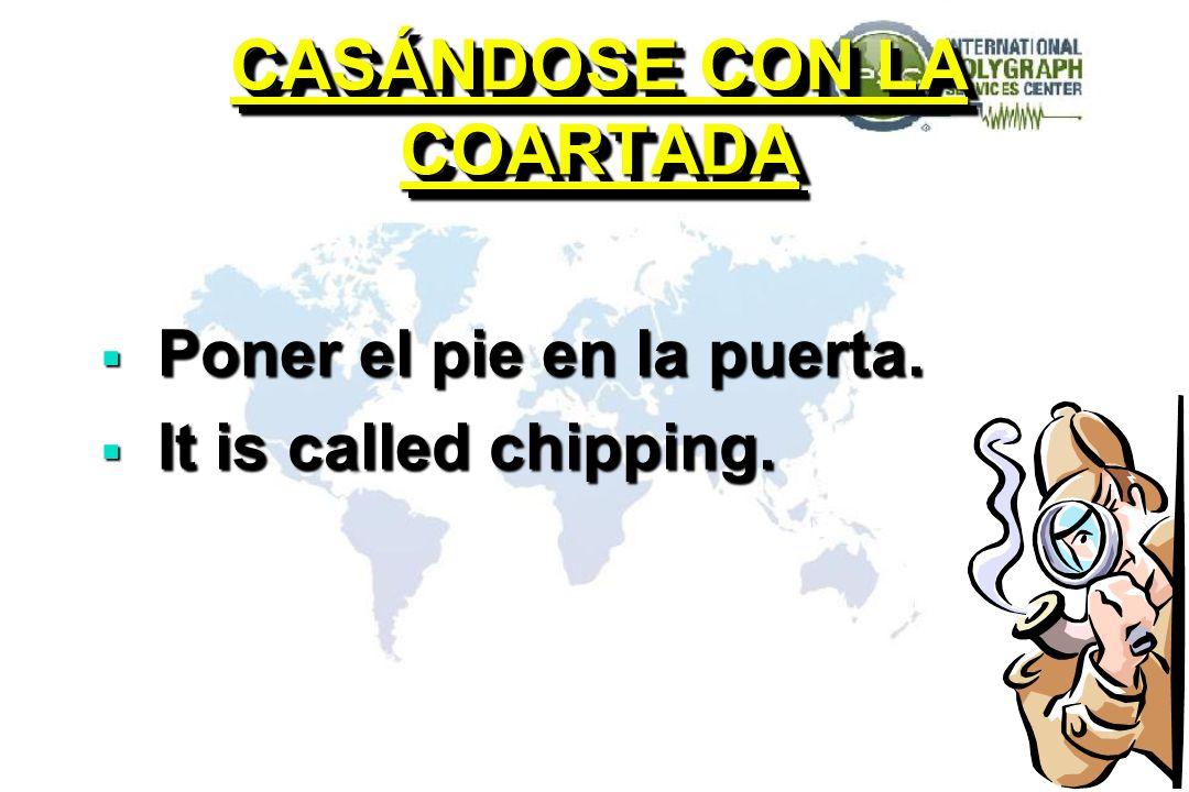 CASÁNDOSE CON LA COARTADA Poner el pie en la puerta. Poner el pie en la puerta. It is called chipping. It is called chipping. Poner el pie en la puert