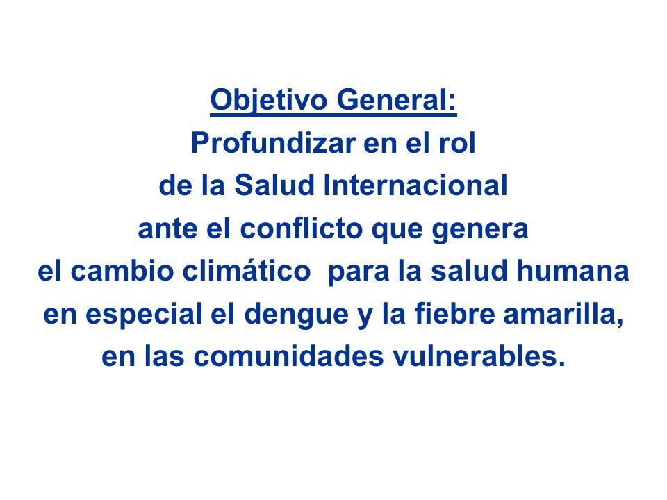 Objetivo General: Profundizar en el rol de la Salud Internacional ante el conflicto que genera el cambio climático para la salud humana en especial el dengue y la fiebre amarilla, en las comunidades vulnerables.
