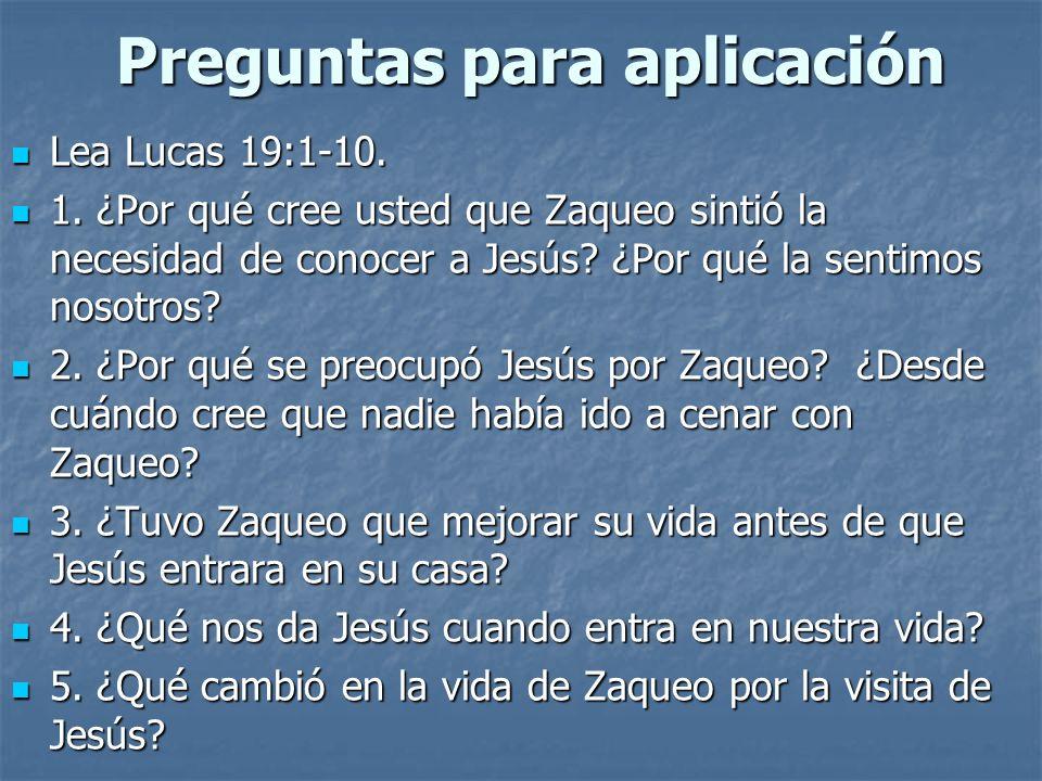 Preguntas para aplicación Lea Lucas 19:1-10. Lea Lucas 19:1-10. 1. ¿Por qué cree usted que Zaqueo sintió la necesidad de conocer a Jesús? ¿Por qué la
