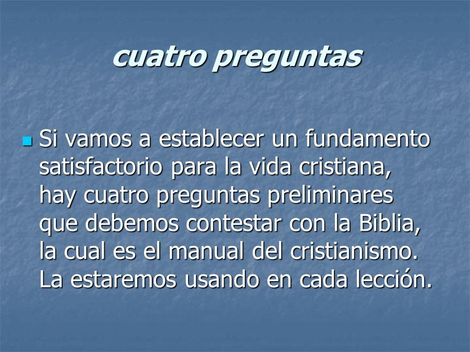 Si vamos a establecer un fundamento satisfactorio para la vida cristiana, hay cuatro preguntas preliminares que debemos contestar con la Biblia, la cu