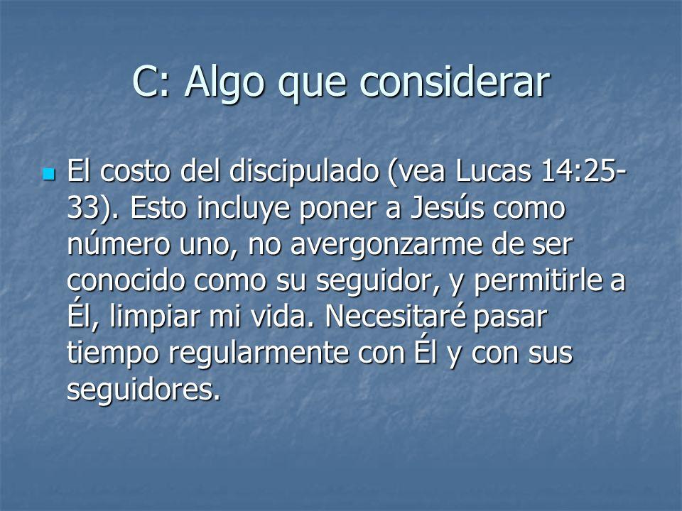 C: Algo que considerar El costo del discipulado (vea Lucas 14:25- 33). Esto incluye poner a Jesús como número uno, no avergonzarme de ser conocido com