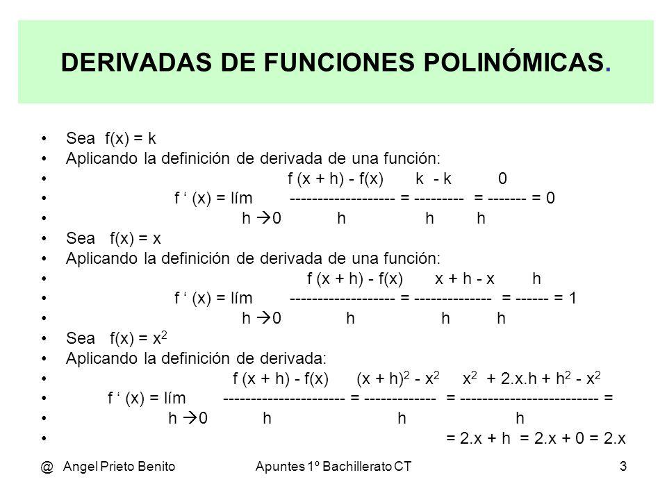 @ Angel Prieto BenitoApuntes 1º Bachillerato CT3 DERIVADAS DE FUNCIONES POLINÓMICAS. Sea f(x) = k Aplicando la definición de derivada de una función: