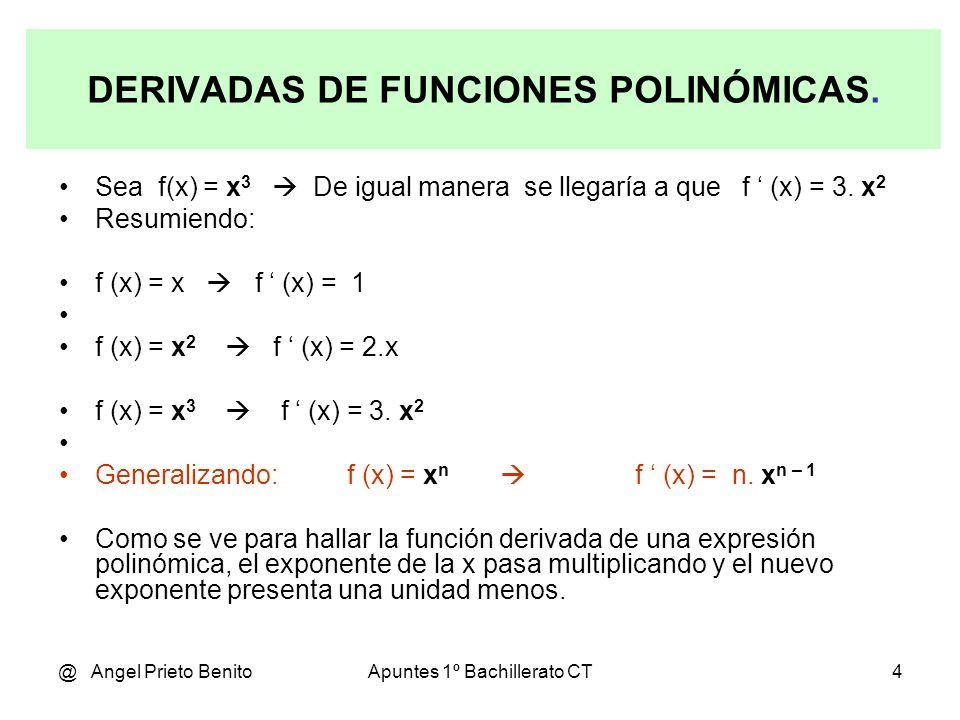 @ Angel Prieto BenitoApuntes 1º Bachillerato CT4 DERIVADAS DE FUNCIONES POLINÓMICAS. Sea f(x) = x 3 De igual manera se llegaría a que f (x) = 3. x 2 R