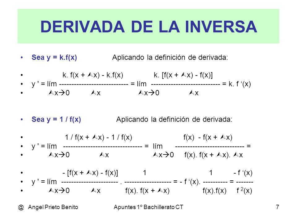 @ Angel Prieto BenitoApuntes 1º Bachillerato CT7 DERIVADA DE LA INVERSA Sea y = k.f(x) Aplicando la definición de derivada: k. f(x + x) - k.f(x) k. [f