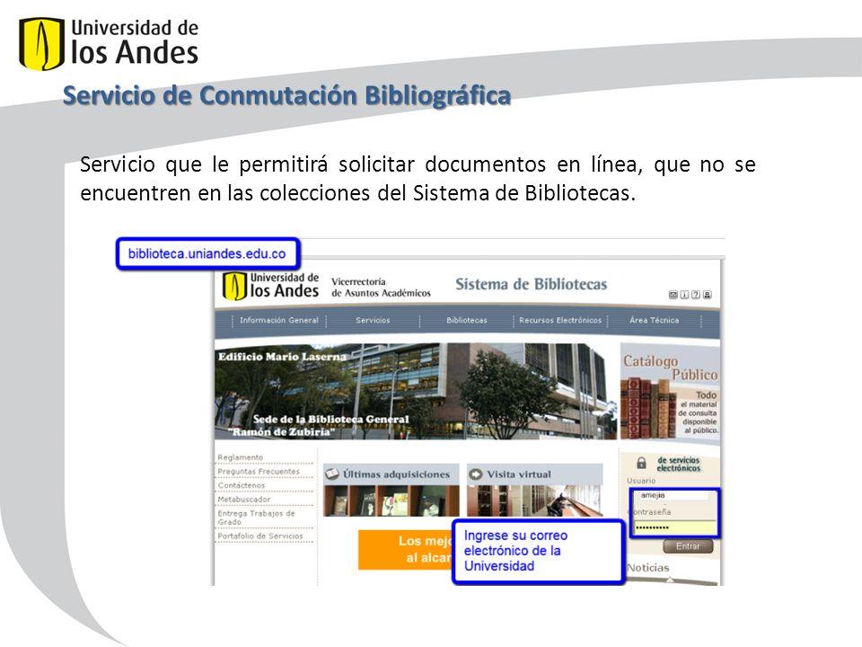 Servicio de Conmutación Bibliográfica Servicio que le permitirá solicitar documentos en línea, que no se encuentren en las colecciones del Sistema de Bibliotecas.
