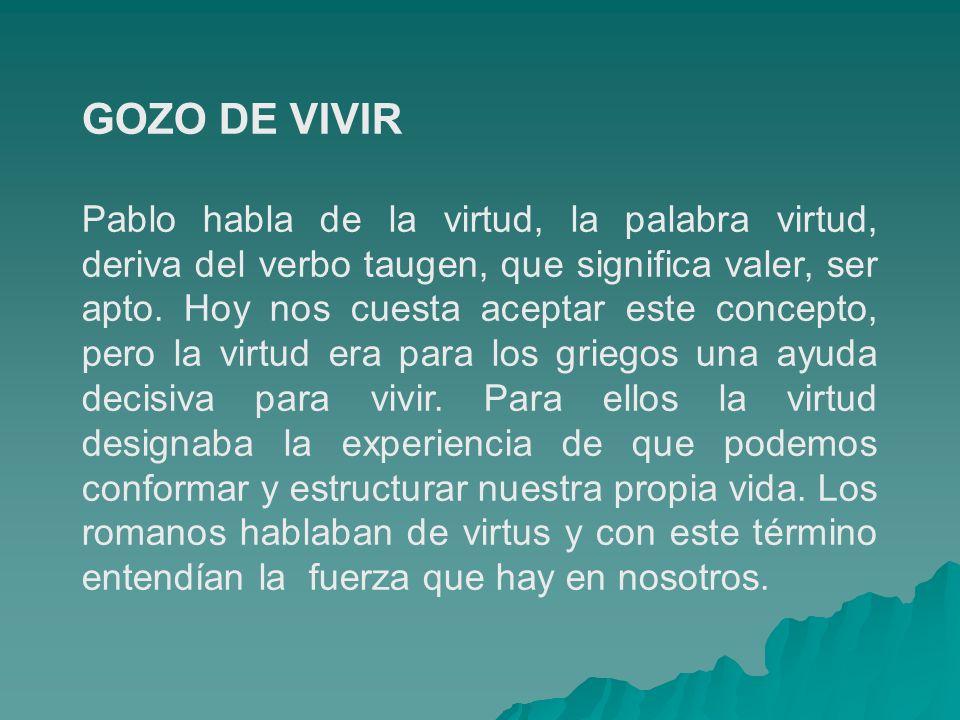 GOZO DE VIVIR Pablo habla de la virtud, la palabra virtud, deriva del verbo taugen, que significa valer, ser apto. Hoy nos cuesta aceptar este concept