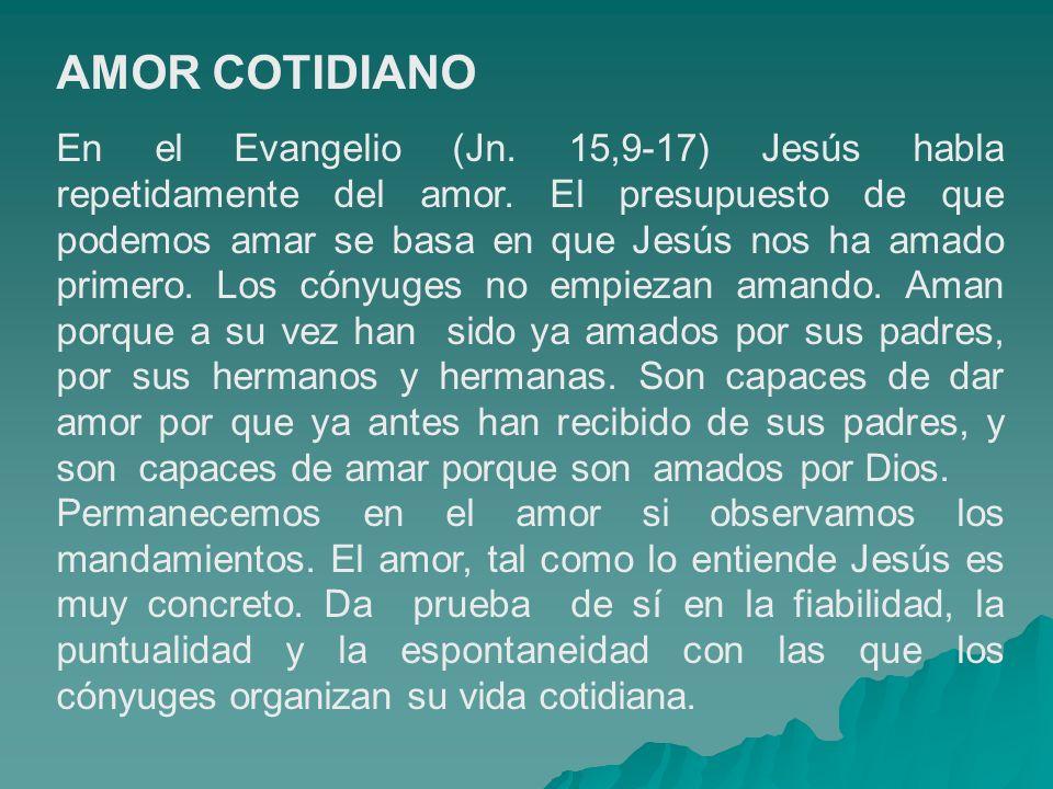 AMOR COTIDIANO En el Evangelio (Jn. 15,9-17) Jesús habla repetidamente del amor. El presupuesto de que podemos amar se basa en que Jesús nos ha amado