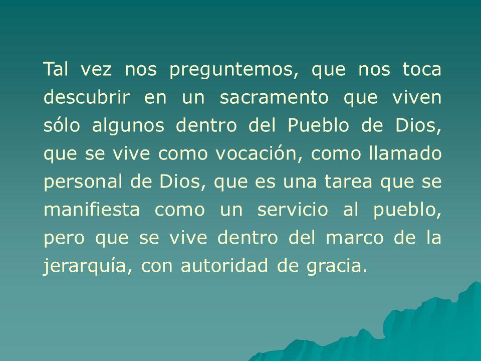 Tal vez nos preguntemos, que nos toca descubrir en un sacramento que viven sólo algunos dentro del Pueblo de Dios, que se vive como vocación, como lla