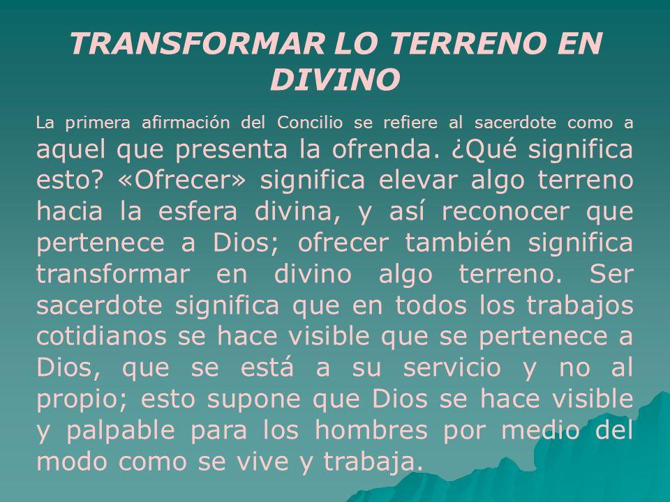 TRANSFORMAR LO TERRENO EN DIVINO La primera afirmación del Concilio se refiere al sacerdote como a aquel que presenta la ofrenda. ¿Qué significa esto?