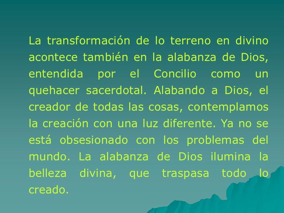 La transformación de lo terreno en divino acontece también en la alabanza de Dios, entendida por el Concilio como un quehacer sacerdotal. Alabando a D