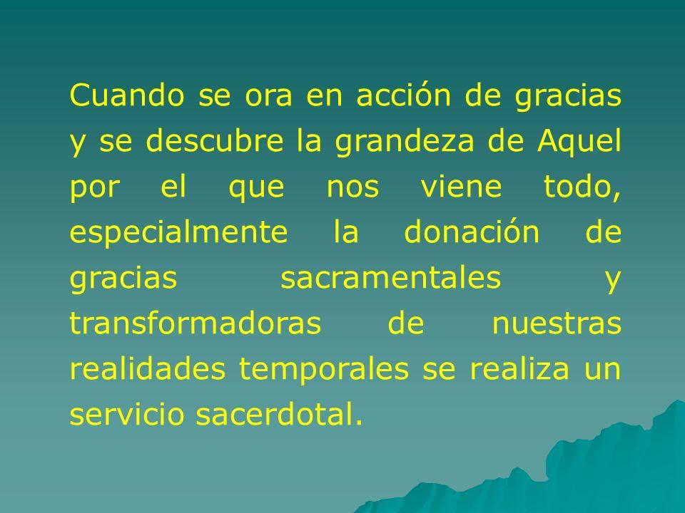Cuando se ora en acción de gracias y se descubre la grandeza de Aquel por el que nos viene todo, especialmente la donación de gracias sacramentales y