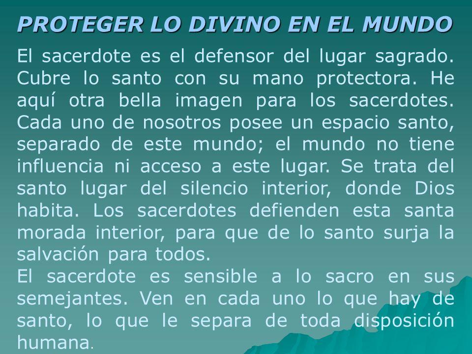 PROTEGER LO DIVINO EN EL MUNDO El sacerdote es el defensor del lugar sagrado. Cubre lo santo con su mano protectora. He aquí otra bella imagen para lo