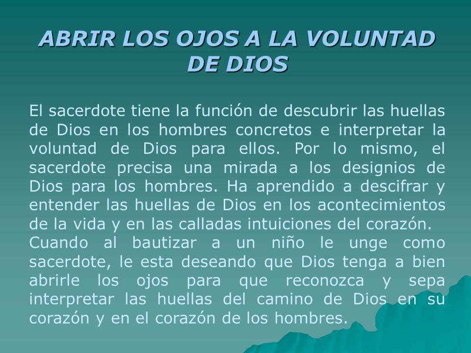 ABRIR LOS OJOS A LA VOLUNTAD DE DIOS El sacerdote tiene la función de descubrir las huellas de Dios en los hombres concretos e interpretar la voluntad