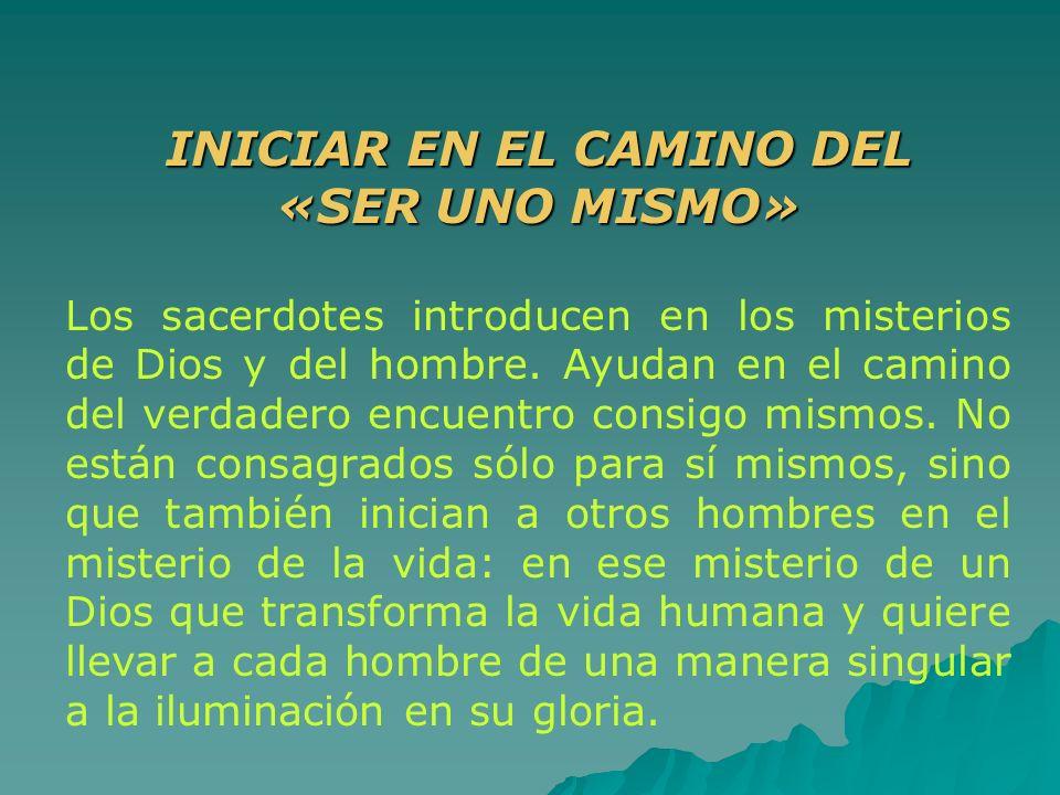 INICIAR EN EL CAMINO DEL «SER UNO MISMO» Los sacerdotes introducen en los misterios de Dios y del hombre. Ayudan en el camino del verdadero encuentro