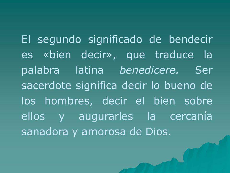 El segundo significado de bendecir es «bien decir», que traduce la palabra latina benedicere. Ser sacerdote significa decir lo bueno de los hombres, d
