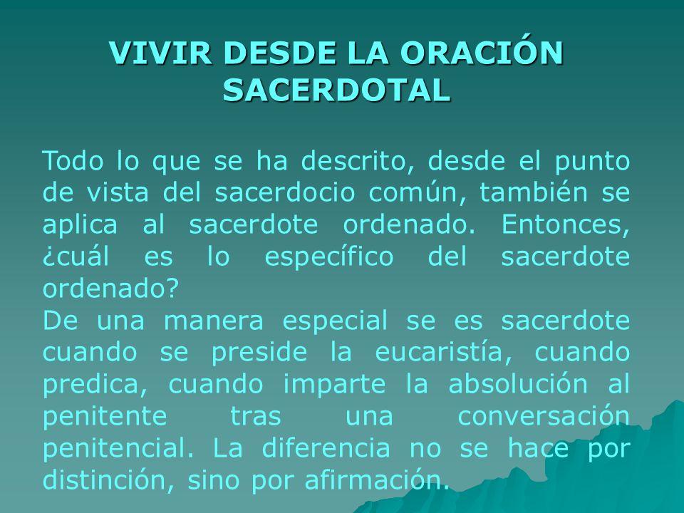 VIVIR DESDE LA ORACIÓN SACERDOTAL Todo lo que se ha descrito, desde el punto de vista del sacerdocio común, también se aplica al sacerdote ordenado. E