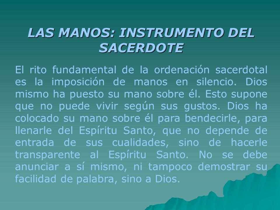 LAS MANOS: INSTRUMENTO DEL SACERDOTE El rito fundamental de la ordenación sacerdotal es la imposición de manos en silencio. Dios mismo ha puesto su ma