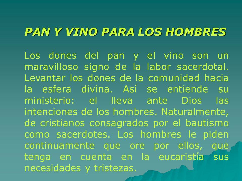 PAN Y VINO PARA LOS HOMBRES Los dones del pan y el vino son un maravilloso signo de la labor sacerdotal. Levantar los dones de la comunidad hacia la e