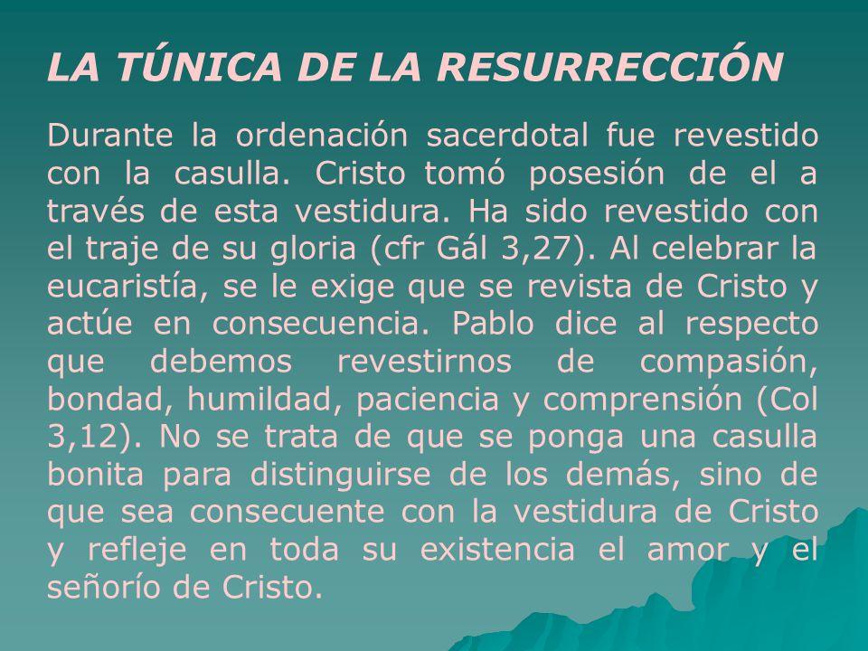 LA TÚNICA DE LA RESURRECCIÓN Durante la ordenación sacerdotal fue revestido con la casulla. Cristo tomó posesión de el a través de esta vestidura. Ha