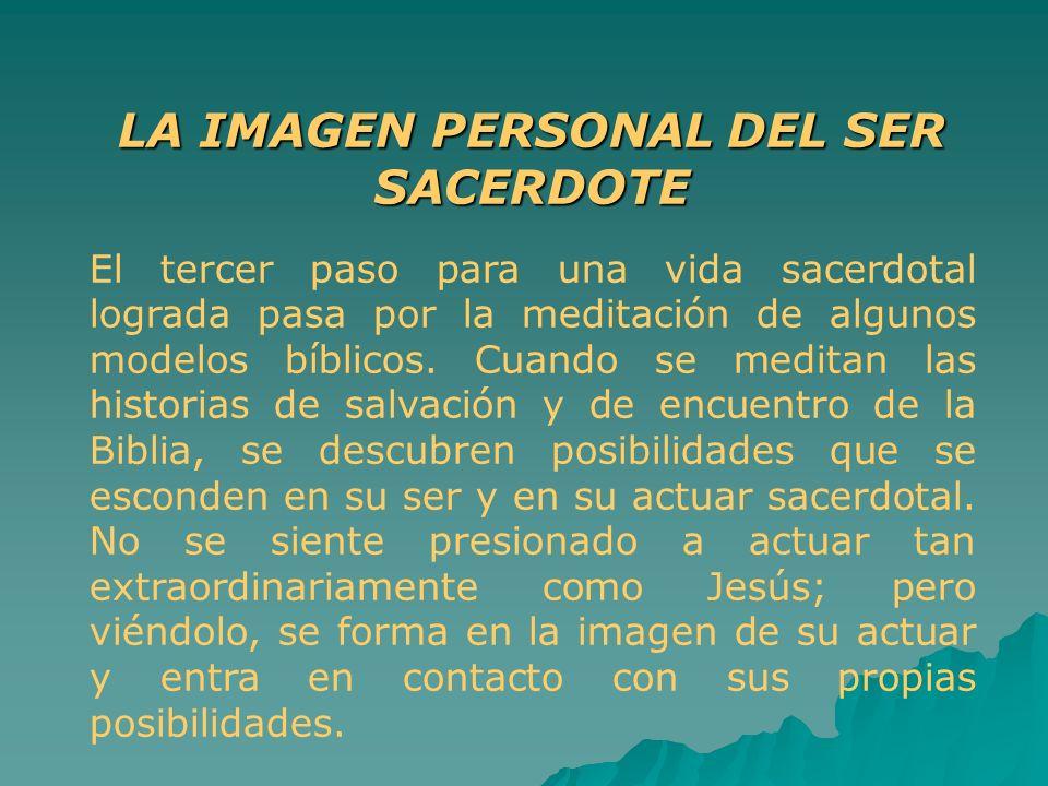 LA IMAGEN PERSONAL DEL SER SACERDOTE El tercer paso para una vida sacerdotal lograda pasa por la meditación de algunos modelos bíblicos. Cuando se med