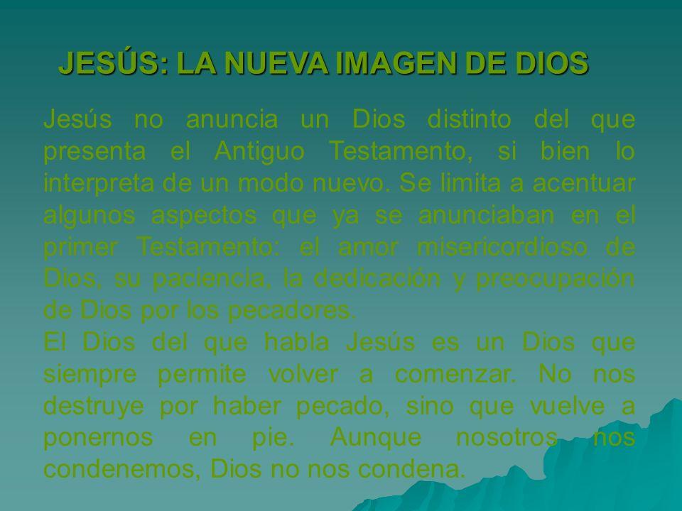 JESÚS: LA NUEVA IMAGEN DE DIOS Jesús no anuncia un Dios distinto del que presenta el Antiguo Testamento, si bien lo interpreta de un modo nuevo. Se li