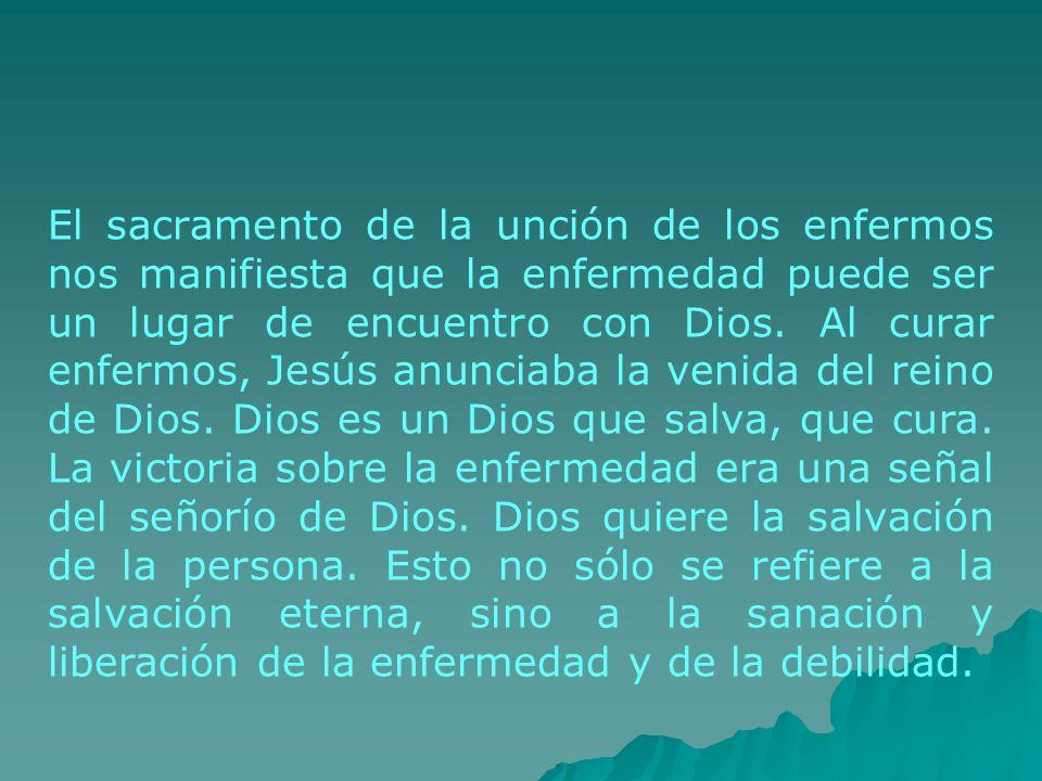 El sacramento de la unción de los enfermos nos manifiesta que la enfermedad puede ser un lugar de encuentro con Dios. Al curar enfermos, Jesús anuncia