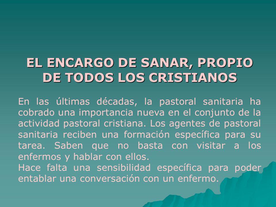 EL ENCARGO DE SANAR, PROPIO DE TODOS LOS CRISTIANOS En las últimas décadas, la pastoral sanitaria ha cobrado una importancia nueva en el conjunto de l