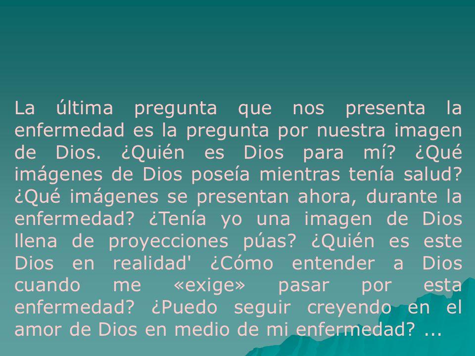La última pregunta que nos presenta la enfermedad es la pregunta por nuestra imagen de Dios. ¿Quién es Dios para mí? ¿Qué imágenes de Dios poseía mien