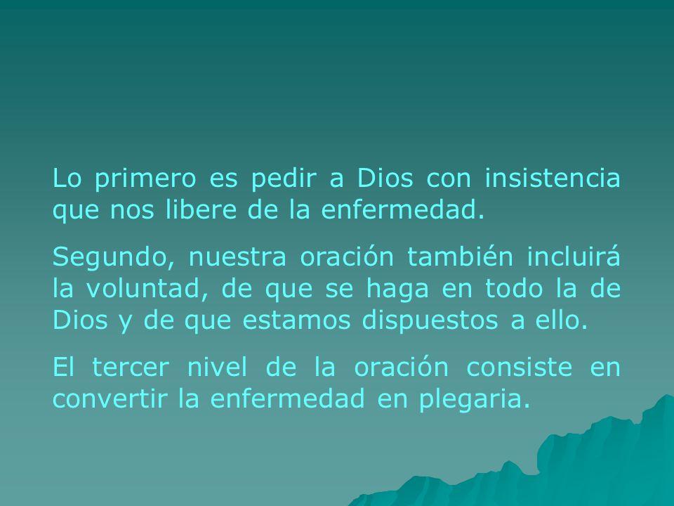 Lo primero es pedir a Dios con insistencia que nos libere de la enfermedad. Segundo, nuestra oración también incluirá la voluntad, de que se haga en t