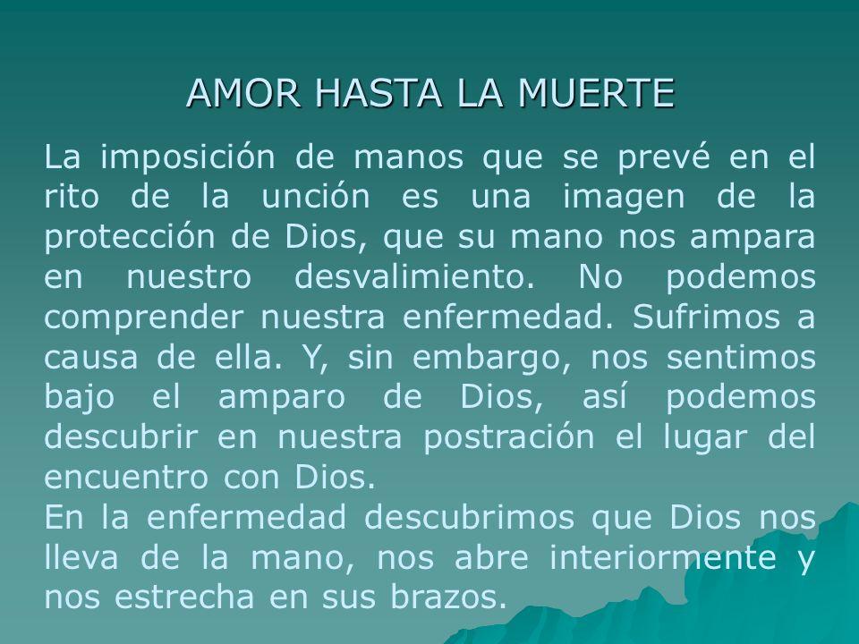 AMOR HASTA LA MUERTE La imposición de manos que se prevé en el rito de la unción es una imagen de la protección de Dios, que su mano nos ampara en nue