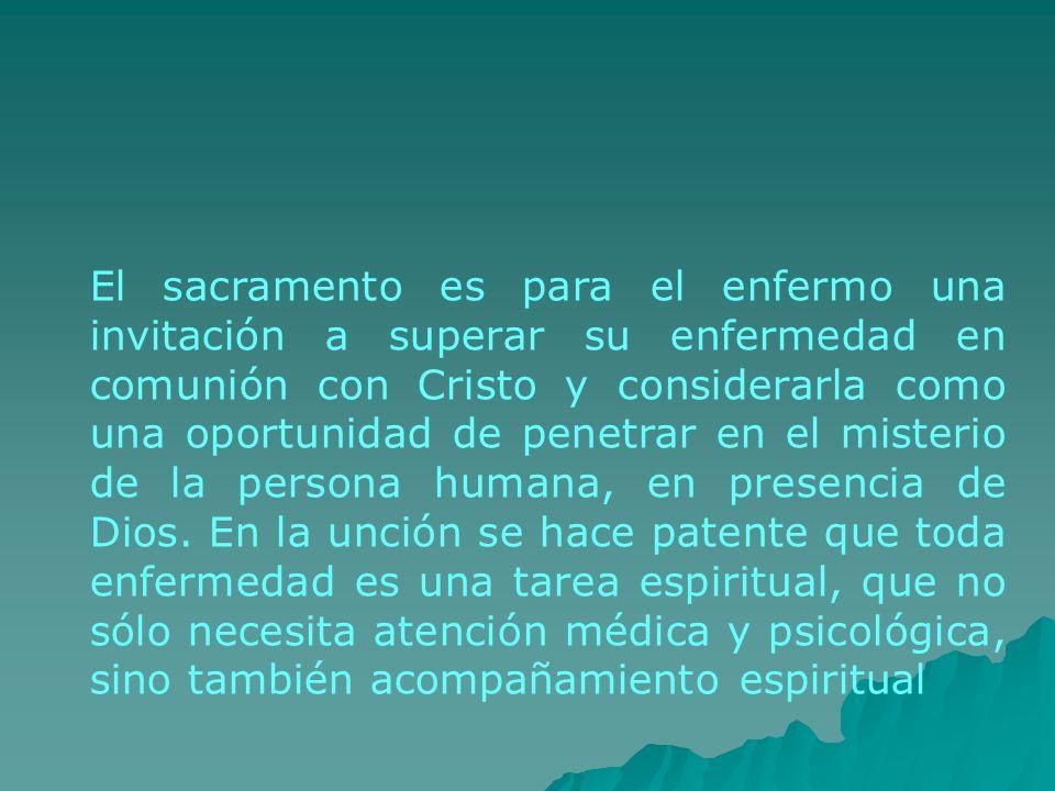 El sacramento es para el enfermo una invitación a superar su enfermedad en comunión con Cristo y considerarla como una oportunidad de penetrar en el m