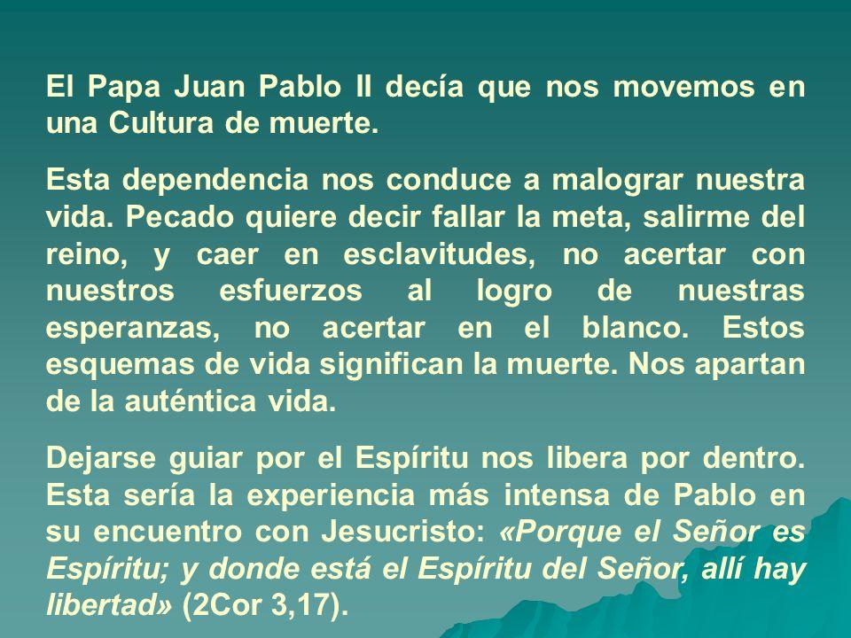 El Papa Juan Pablo II decía que nos movemos en una Cultura de muerte. Esta dependencia nos conduce a malograr nuestra vida. Pecado quiere decir fallar
