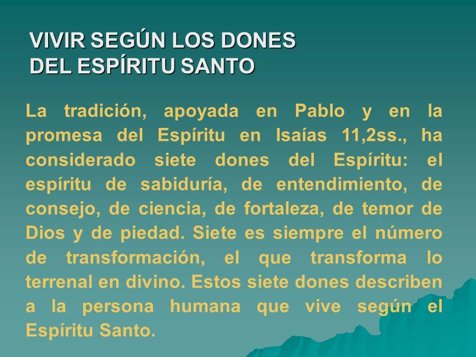 VIVIR SEGÚN LOS DONES DEL ESPÍRITU SANTO La tradición, apoyada en Pablo y en la promesa del Espíritu en Isaías 11,2ss., ha considerado siete dones del