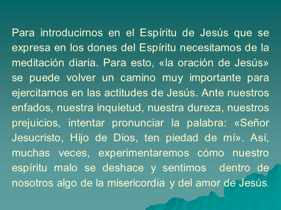 Para introducirnos en el Espíritu de Jesús que se expresa en los dones del Espíritu necesitamos de la meditación diaria. Para esto, «la oración de Jes