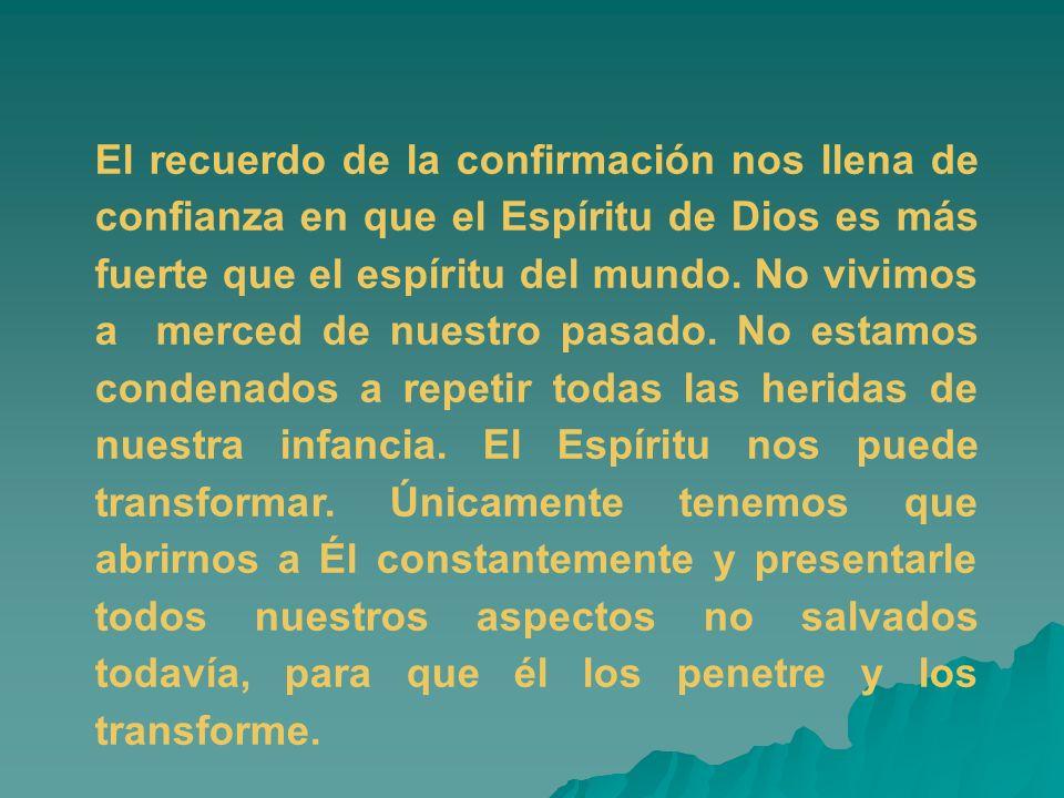 El recuerdo de la confirmación nos llena de confianza en que el Espíritu de Dios es más fuerte que el espíritu del mundo. No vivimos a merced de nuest