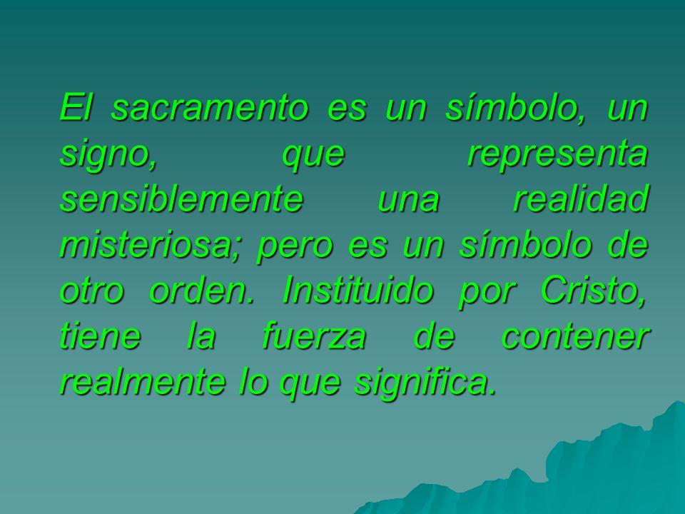 El sacramento es un símbolo, un signo, que representa sensiblemente una realidad misteriosa; pero es un símbolo de otro orden. Instituido por Cristo,