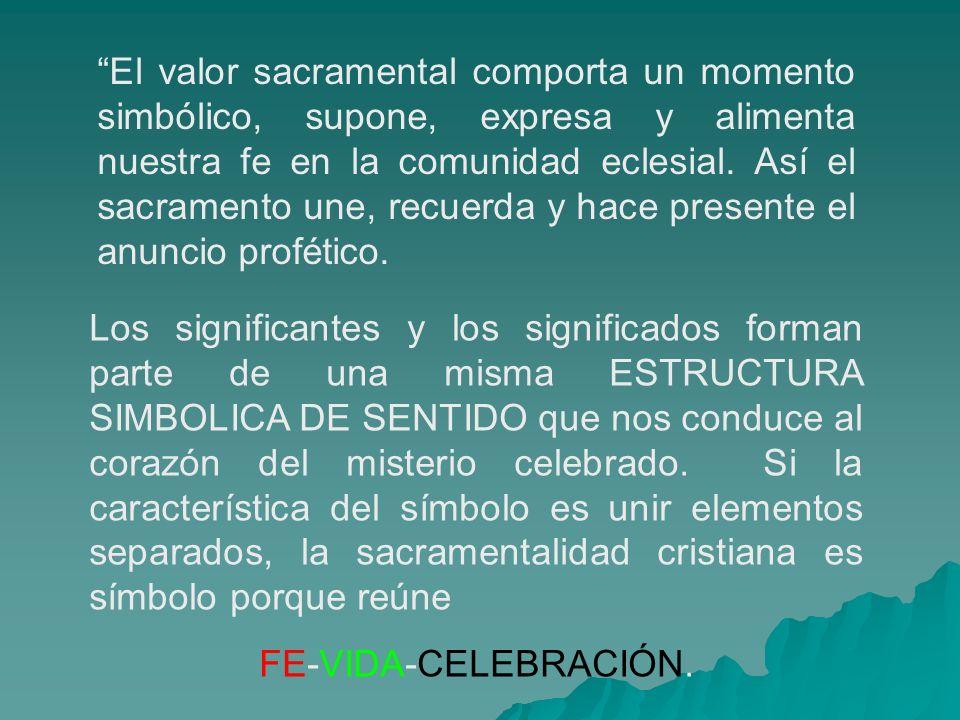 El valor sacramental comporta un momento simbólico, supone, expresa y alimenta nuestra fe en la comunidad eclesial. Así el sacramento une, recuerda y